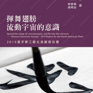 揮舞翅膀,流動宇宙的意識:2019漢字夢工廠北美廠報告書:Spread the wings of consciousness and fly into the universe──Chinese Characters Factory - 2019 Report for the North Amer