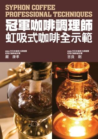 冠軍咖啡調理師 虹吸式咖啡全示範:市面唯一虹吸式咖啡專書!