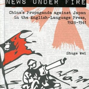 News under Fire:China's Propaganda against Japan in the English-Language Press 1928-1941
